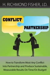 Conflict to Partnership: How to Transform Most Any Conflict Into Partnership and Produce Sustainable, Measurable Results On Time/On Budget! ebook by H. Richmond Fisher, J.D.