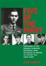 Five of the Many - Survivors of the Bomber Command Offensive from the Battle of Britain to Victory Tell their Story ebook by Steve Darlow