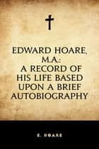 Edward Hoare, M.A.: A record of his life based upon a brief autobiography ebook by E. Hoare