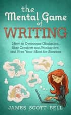 The Mental Game of Writing: How to Overcome Obstacles, Stay Creative and Productive, and Free Your Mind for Success 電子書籍 James Scott Bell