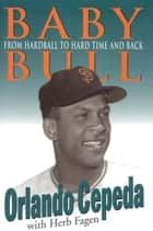 Baby Bull - From Hardball to Hard Time and Back ebook by Orlando Cepeda, Herb Fagen