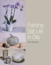 Painting Still Life in Oils ebook by Adele Wagstaff