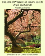 The Idea of Progress: An Inguiry Into Its Origin and Growth ebook by John Bagnell Bury