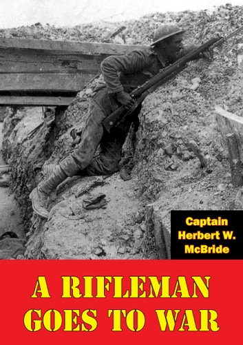 A Rifleman Goes To War [Illustrated Edition] ebook by Captain Herbert W. McBride