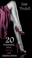 20 Domination, Bdsm, Menage And Adultery Stories ebook by Lisa Tindall