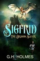 Sigfrid The Dragon Slayer: The Ultimate Warrior Meets The Ultimate Dragon ebook by G.H. Holmes