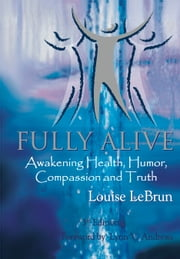 Fully Alive - Awakening Health, Humor, Compassion and Truth ebook by Louise Lebrun