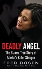 Deadly Angel - The Bizarre True Story of Alaska's Killer Stripper ebook by Fred Rosen