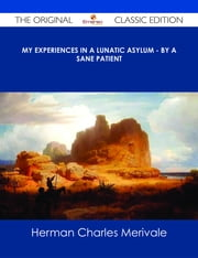 My Experiences in a Lunatic Asylum - By A Sane Patient - The Original Classic Edition ebook by Herman Charles Merivale