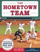 The Hometown Team - Four Decades of Boston Red Sox Photography ebook by Steve Babineau, Mike Shalin, Dwight Evans,...