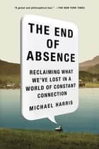 The End of Absence - Reclaiming What We've Lost in a World of Constant Connection ebook by Michael John Harris