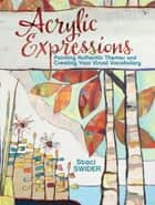 Acrylic Expressions - Painting Authentic Themes and Creating Your Visual Vocabulary ebook by Staci Swider