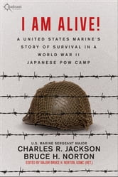 I AM ALIVE! - A United States Marine's Story of Survival in a World War II Japanese POW Camp ebook by Charles R. Jackson,Bruce H. Norton