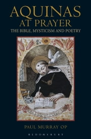Aquinas at Prayer - The Bible, Mysticism and Poetry ebook by Dr Paul Murray OP