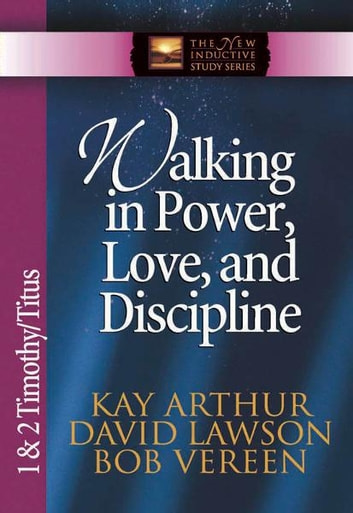 Walking in Power, Love, and Discipline ebook by Kay Arthur, Pete De Lacy, Bob Vereen