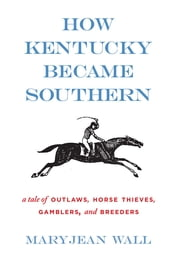 How Kentucky Became Southern - A Tale of Outlaws, Horse Thieves, Gamblers, and Breeders ebook by Maryjean Wall