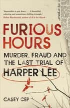 Furious Hours - Murder, Fraud and the Last Trial of Harper Lee ebook by Casey Cep