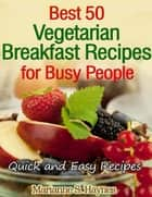 Best 50 Vegetarian Breakfast Recipes for Busy People: Quick and Easy Recipes ebook by Marianne S. Haynes