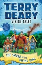 Viking Tales: The Sword of the Viking King ebook by Terry Deary, Helen Flook
