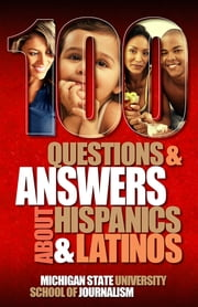 100 Questions and Answers About Hispanics and Latinos - A cultural competence guide to understanding the diversity of the largest minority group in the United States including Mexican Americans, Puerto Ricans, Salvadorans, Cubans and more ebook by Michigan State University School of Journalism