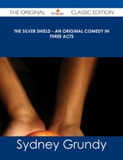 The Silver Shield - An Original Comedy in Three Acts - The Original Classic Edition ebook by Sydney Grundy