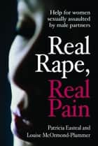 Real Rape, Real Pain : Help for Women Sexually Assaulted by Male Partners ebook by Patricia Easteal