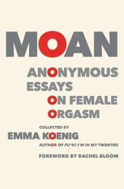 Moan - Anonymous Essays on Female Orgasm ebook by Emma Koenig, Rachel Bloom