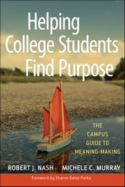 Helping College Students Find Purpose - The Campus Guide to Meaning-Making ebook by Robert J. Nash, Michele C. Murray