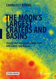 The Moon's Largest Craters and Basins - Images and Topographic Maps from LRO, GRAIL, and Kaguya ebook by Charles J. Byrne