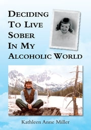 Deciding To Live Sober In My Alcoholic World ebook by Kathleen Anne Miller