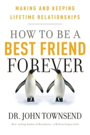 How To Be A Best Friend Forever - Making and Keeping Lifetime Relationships ebook by Dr. John Townsend