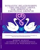 Romantic Relationships The Greatest Arena for Spiritual & Emotional Growth - Codependent Dysfunctional Relationship Dynamics & Healthy Relationship Behavior ebook by Robert Burney