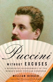 Puccini Without Excuses - A Refreshing Reassessment of the World's Most Popular Composer ebook by William Berger