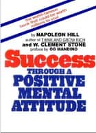 Success Through A Positive Mental Attitude ebook by Napoleon Hill