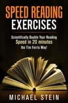 Speed Reading Exercises: Scientifically Double Your Reading Speed in 20 minutes the Tim Ferris Way! Secret Tool inside ebook by Michael Stein