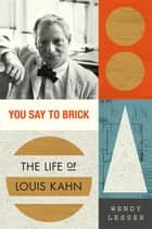 You Say to Brick - The Life of Louis Kahn ebook by Wendy Lesser