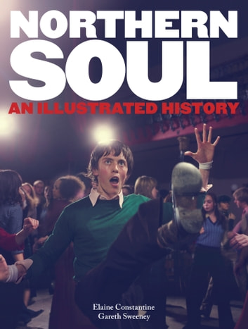Northern Soul - An Illustrated History ebook by Elaine Constantine,Gareth Sweeney