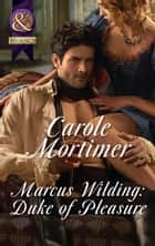 Marcus Wilding: Duke Of Pleasure (Mills & Boon Historical Undone) (A Dangerous Dukes novella, Book 1) ebook by Carole Mortimer