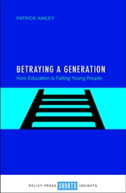 Betraying a generation - How education is failing young people ebook by Patrick Ainley