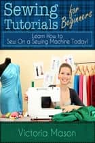 Sewing Tutorials for Beginners: Learn How to Sew On a Sewing Machine Today! ebook by Victoria Mason