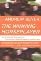 The Winning Horseplayer - An Advanced Approach to Thoroughbred Handicapping and Betting ebook by Andrew Beyer