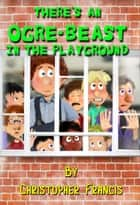 There's an Ogre-Beast in the Playground ebook by Christopher Francis