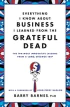 Everything I Know About Business I Learned from the Grateful Dead ebook by Barry Barnes,John Perry Barlow