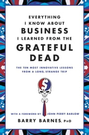 Everything I Know About Business I Learned from the Grateful Dead - The Ten Most Innovative Lessons from a Long, Strange Trip ebook by Barry Barnes, John Perry Barlow