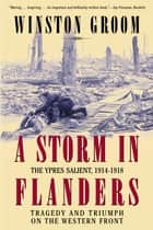 A Storm in Flanders - The Ypres Salient, 1914-1918: Tragedy and Triumph on the Western Front ebook by Winston Groom