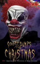 Goosebumps for Christmas: 30+ Supernatural Thrillers & Ghost Stories - Told After Supper, Between the Lights, The Box with the Iron Clamps , Wolverden Tower The Ghost's Touch, The Christmas Banquet, The Dead Sexton and much more ebook by Robert Louis Stevenson, Arthur Conan Doyle, Algernon Blackwood,...
