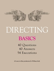 Directing - Basics, 40 questions, 40 Answers, 54 Executions 40 years in film production by William Irish ebook by Irish, William