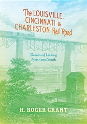The Louisville, Cincinnati & Charleston Rail Road - Dreams of Linking North and South ebook by H. Roger Grant