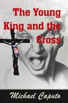 The Young King and the Cross ebook by Michael Caputo