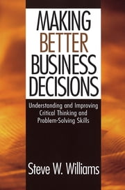Making Better Business Decisions - Understanding and Improving Critical Thinking and Problem Solving Skills ebook by Dr. Steve W. Williams